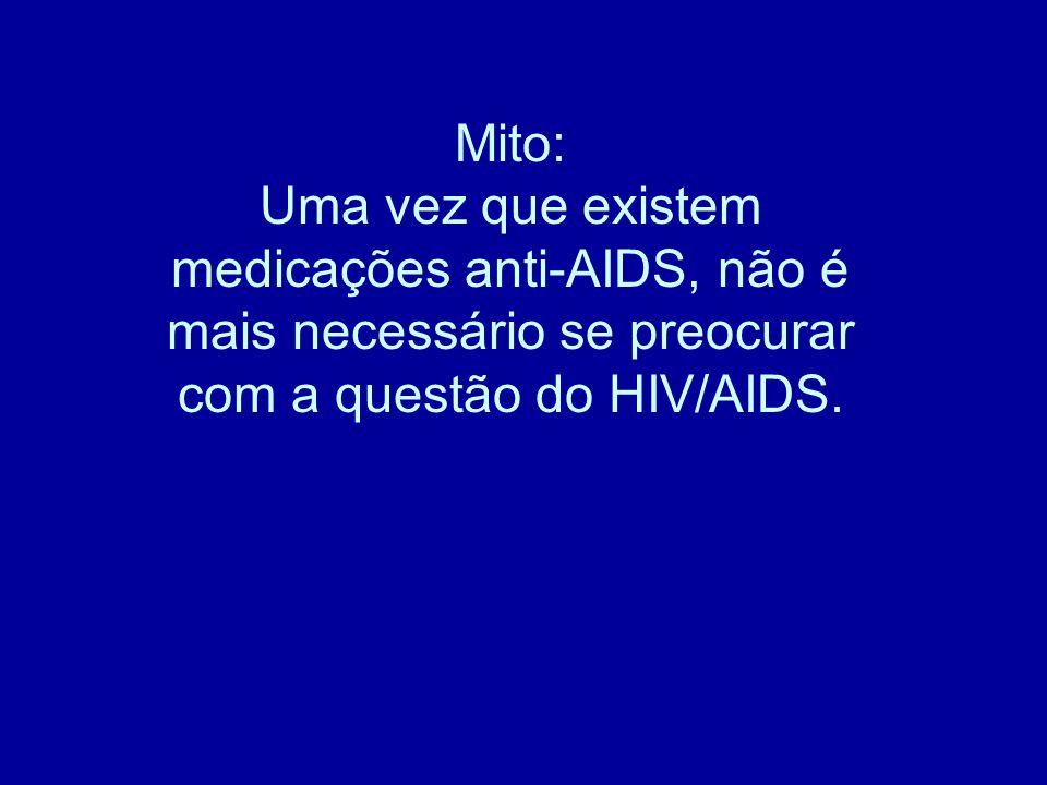 Mito: Uma vez que existem medicações anti-AIDS, não é mais necessário se preocurar com a questão do HIV/AIDS.