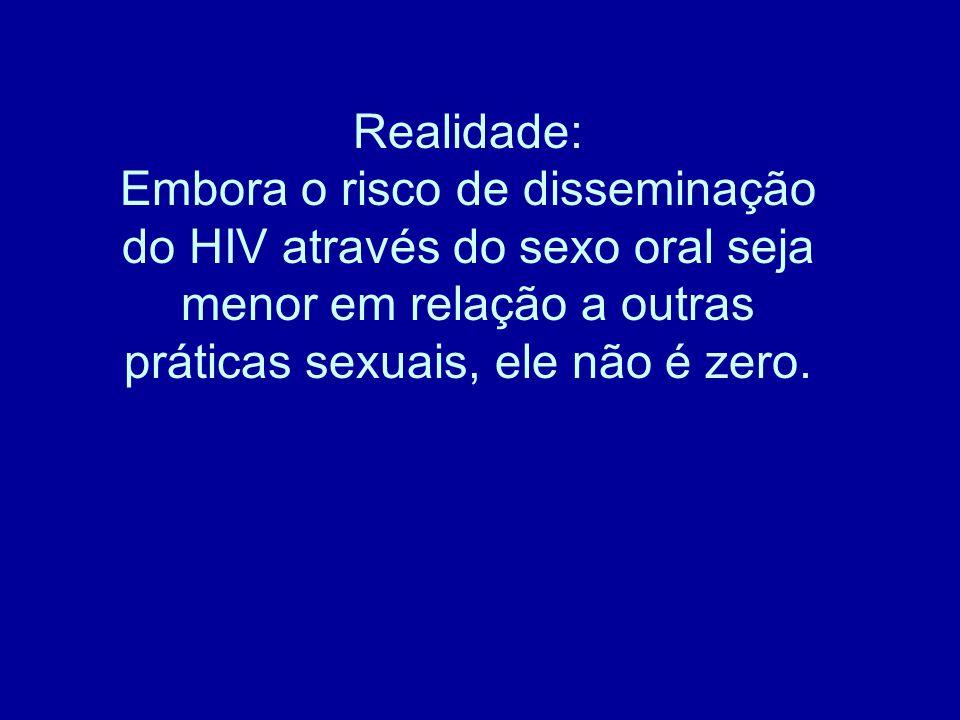 Realidade: Embora o risco de disseminação do HIV através do sexo oral seja menor em relação a outras práticas sexuais, ele não é zero.