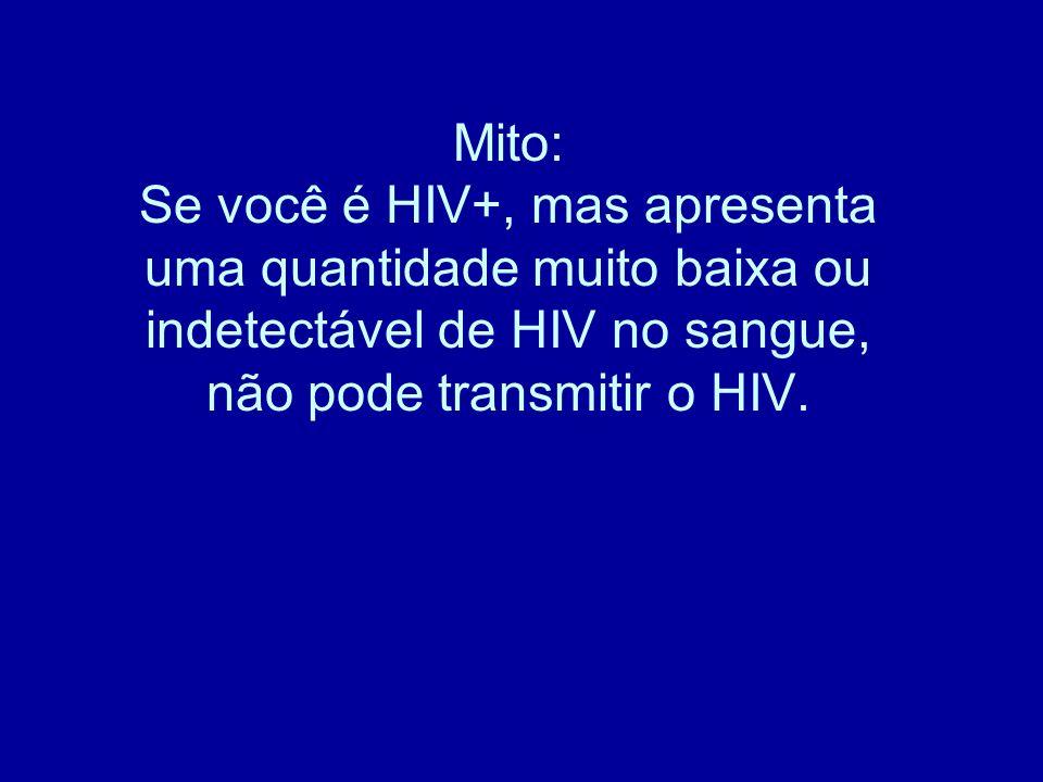 Mito: Se você é HIV+, mas apresenta uma quantidade muito baixa ou indetectável de HIV no sangue, não pode transmitir o HIV.