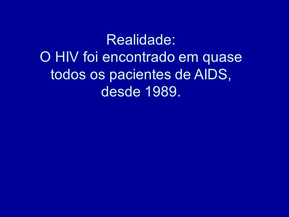 Realidade: O HIV foi encontrado em quase todos os pacientes de AIDS, desde 1989.