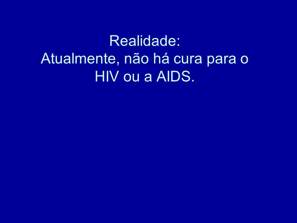 Realidade: Atualmente, não há cura para o HIV ou a AIDS.