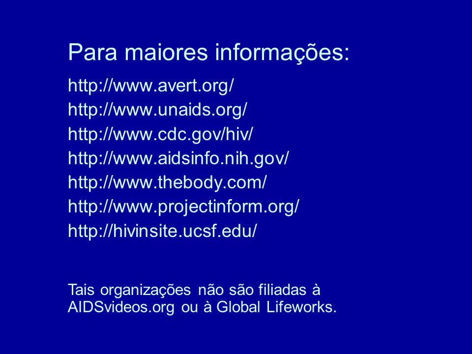 Para maiores informações: http://www.avert.org/ http://www.unaids.org/ http://www.cdc.gov/hiv/ http://www.aidsinfo.nih.gov/ http://www.thebody.com/ http://www.projectinform.org/ http://hivinsite.ucsf.edu/ Tais organizações não são filiadas à AIDSvideos.org ou à Global Lifeworks.