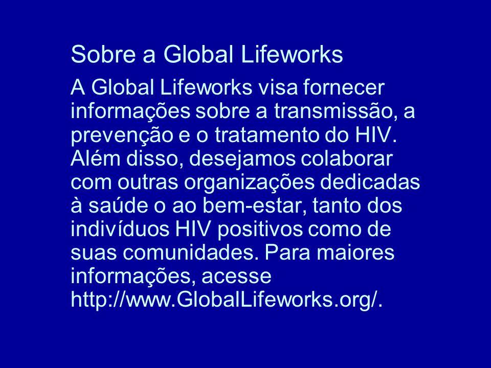 Sobre a Global Lifeworks A Global Lifeworks visa fornecer informações sobre a transmissão, a prevenção e o tratamento do HIV.