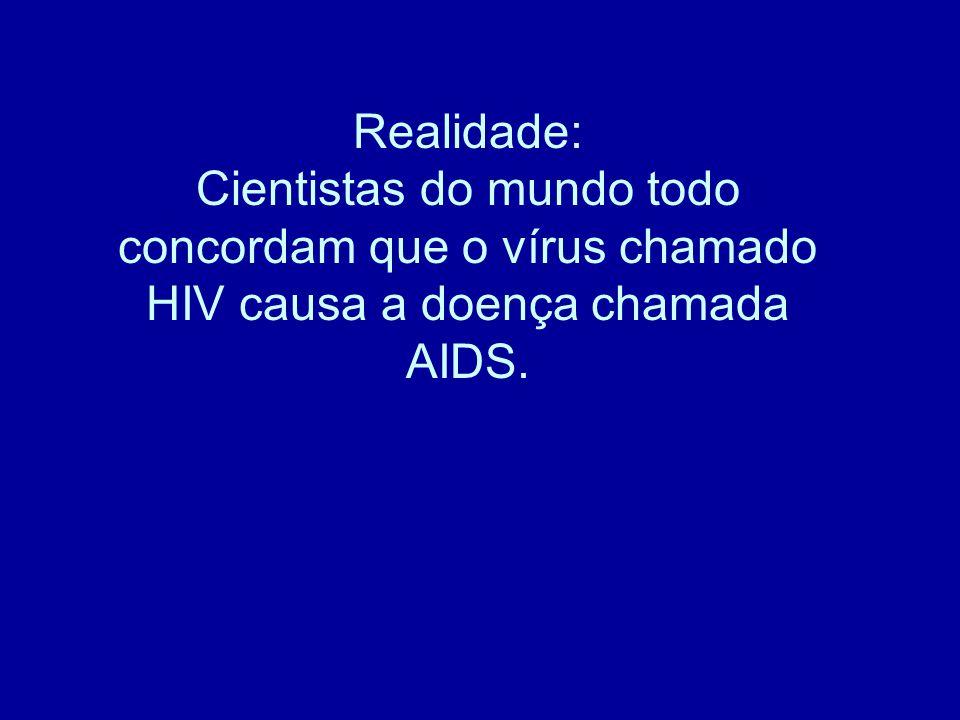 Realidade: Cientistas do mundo todo concordam que o vírus chamado HIV causa a doença chamada AIDS.
