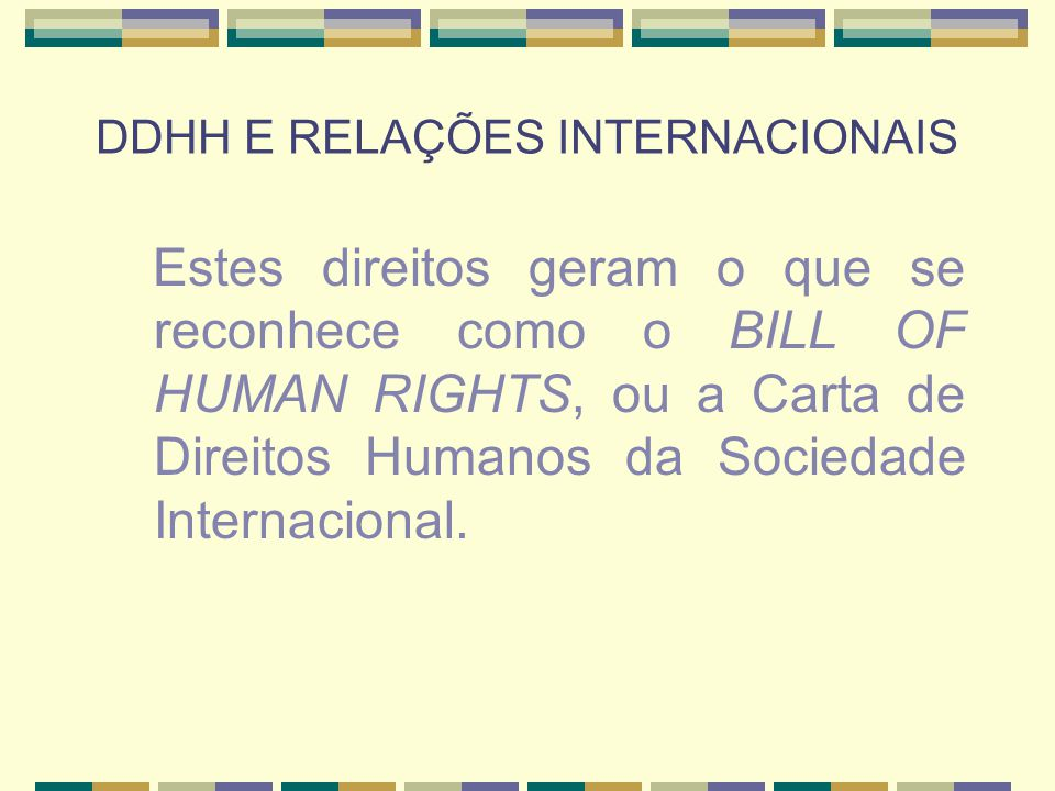 DDHH E RELAÇÕES INTERNACIONAIS Estes direitos geram o que se reconhece como o BILL OF HUMAN RIGHTS, ou a Carta de Direitos Humanos da Sociedade Intern