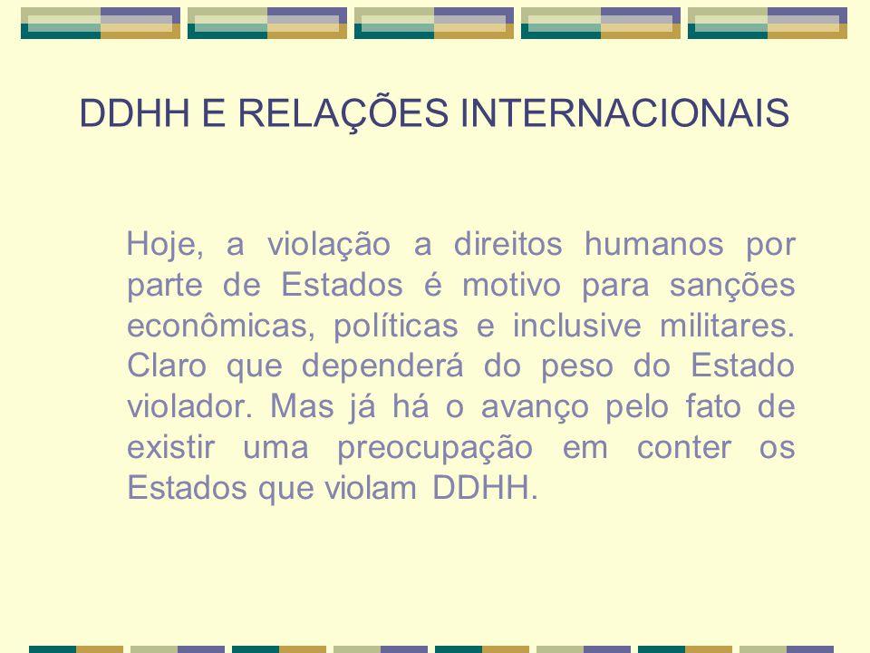 DDHH E RELAÇÕES INTERNACIONAIS Hoje, a violação a direitos humanos por parte de Estados é motivo para sanções econômicas, políticas e inclusive milita