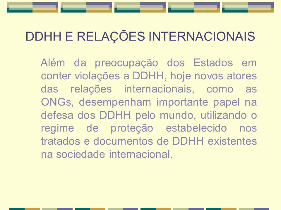 DDHH E RELAÇÕES INTERNACIONAIS Além da preocupação dos Estados em conter violações a DDHH, hoje novos atores das relações internacionais, como as ONGs