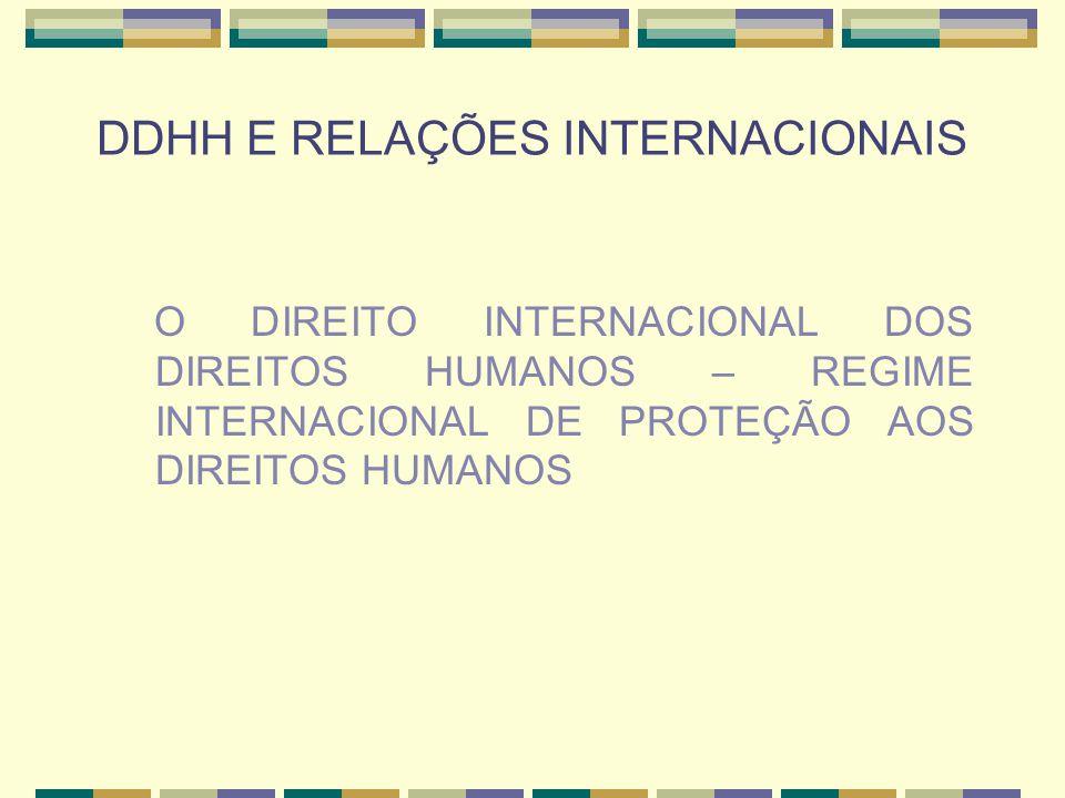 DDHH E RELAÇÕES INTERNACIONAIS PRINCIPAIS TRATADOS INTERNACIONAIS DE PROTEÇÃO AOS DDHH Pacto internacional pelos direitos econômicos, sociais e culturais (1966); Pacto internacional pelos direitos civis e políticos (1966); Convenção internacional para a eliminação de todas as formas de discriminação racial (1965); Convenção para a eliminação de todas as formas de discriminação contra a mulher (1979); Convenção contra a tortura e outros tratamentos cruéis e degradantes (1984); Convenção pelos direitos das crianças (1989); Convenção internacional de proteção ao direito dos trabalhadores migrantes e suas famílias (1990); Convenção pelo direito das pessoas com necessidades especiais (2006); Convenção para a proteção de pessoas desaparecidas pela força (2006).