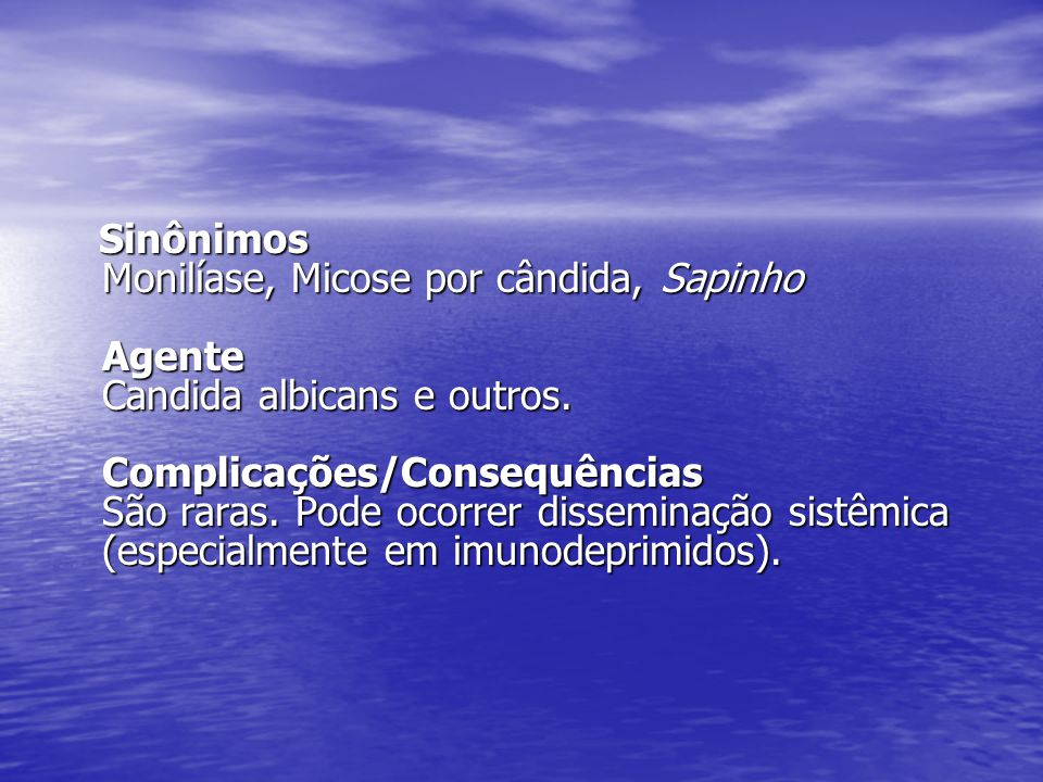 Sinônimos Monilíase, Micose por cândida, Sapinho Agente Candida albicans e outros. Complicações/Consequências São raras. Pode ocorrer disseminação sis