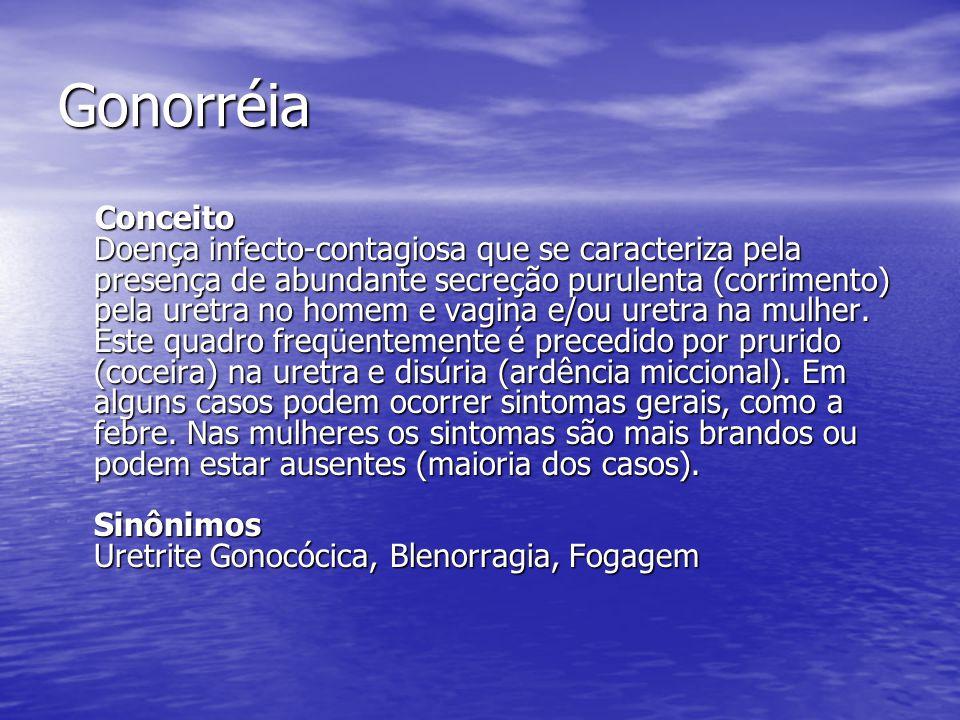 Gonorréia Conceito Doença infecto-contagiosa que se caracteriza pela presença de abundante secreção purulenta (corrimento) pela uretra no homem e vagina e/ou uretra na mulher.