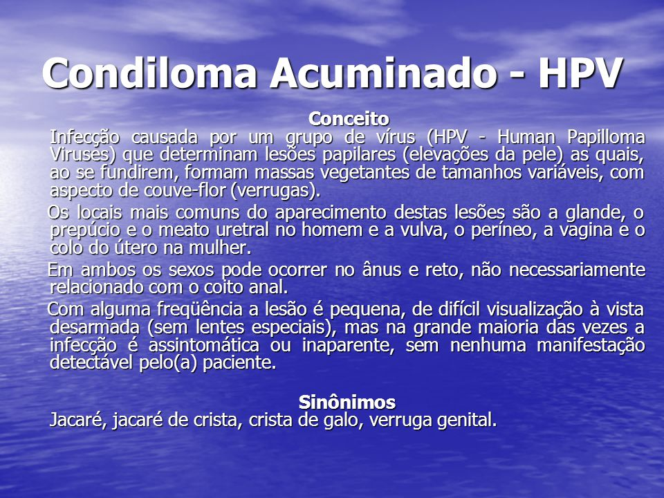 Condiloma Acuminado - HPV Conceito Infecção causada por um grupo de vírus (HPV - Human Papilloma Viruses) que determinam lesões papilares (elevações da pele) as quais, ao se fundirem, formam massas vegetantes de tamanhos variáveis, com aspecto de couve-flor (verrugas).
