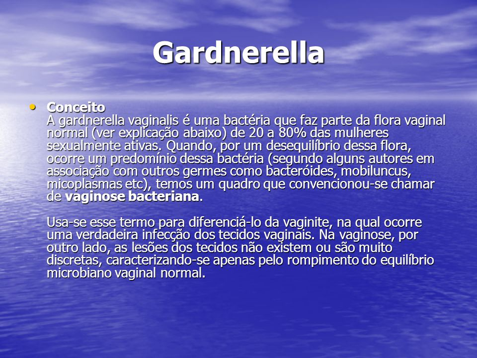 Gardnerella Conceito A gardnerella vaginalis é uma bactéria que faz parte da flora vaginal normal (ver explicação abaixo) de 20 a 80% das mulheres sexualmente ativas.