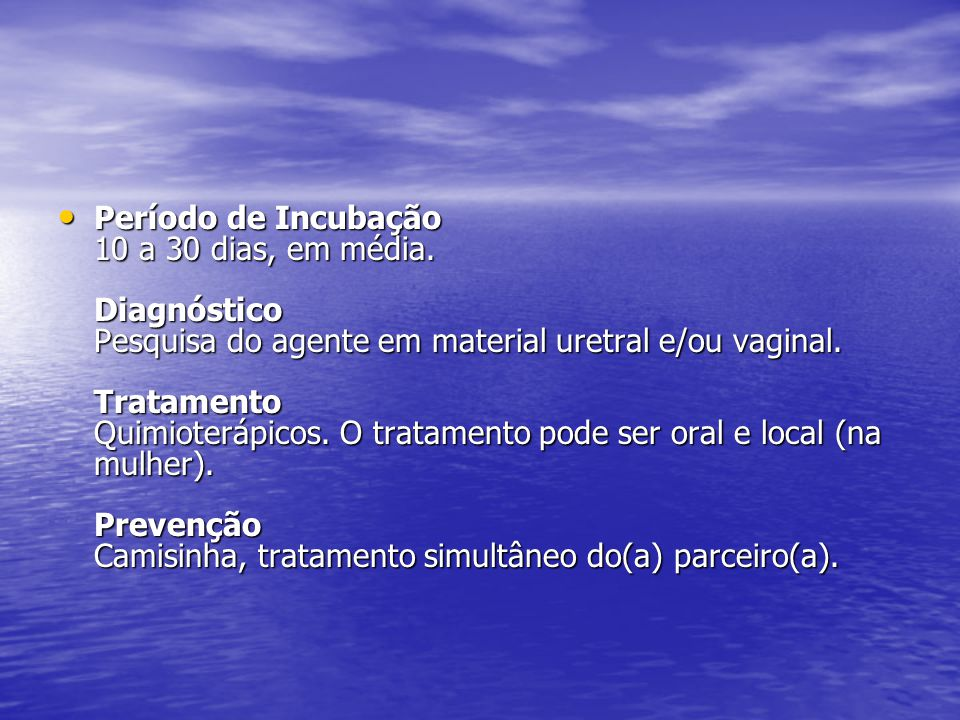 Período de Incubação 10 a 30 dias, em média. Diagnóstico Pesquisa do agente em material uretral e/ou vaginal. Tratamento Quimioterápicos. O tratamento