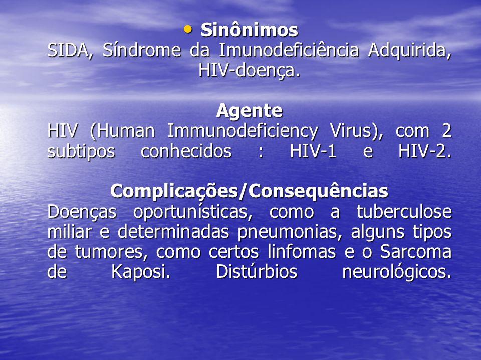 Sinônimos SIDA, Síndrome da Imunodeficiência Adquirida, HIV-doença. Agente HIV (Human Immunodeficiency Virus), com 2 subtipos conhecidos : HIV-1 e HIV