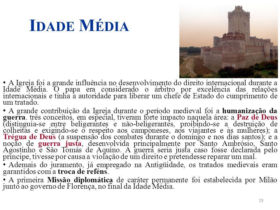 19 I DADE M ÉDIA A Igreja foi a grande influência no desenvolvimento do direito internacional durante a Idade Média. O papa era considerado o árbitro