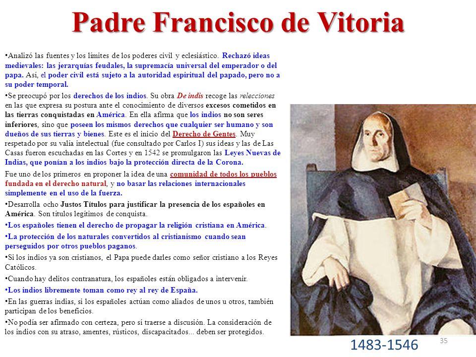 Padre Francisco de Vitoria Analizó las fuentes y los límites de los poderes civil y eclesiástico. Rechazó ideas medievales: las jerarquías feudales, l