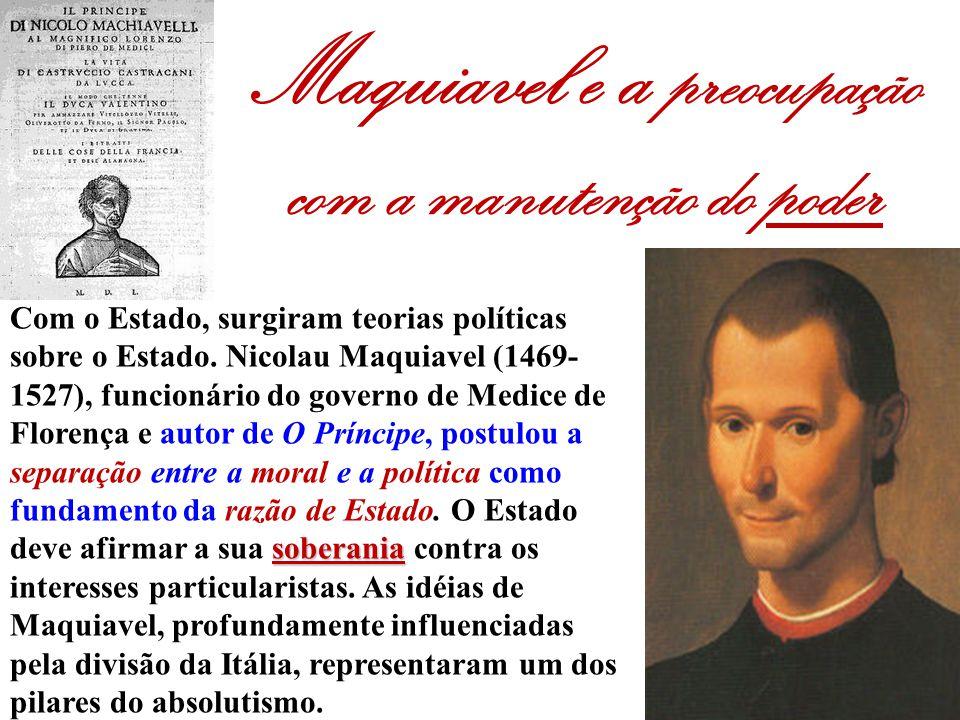 Maquiavel e a preocupação com a manutenção do poder soberania Com o Estado, surgiram teorias políticas sobre o Estado. Nicolau Maquiavel (1469- 1527),