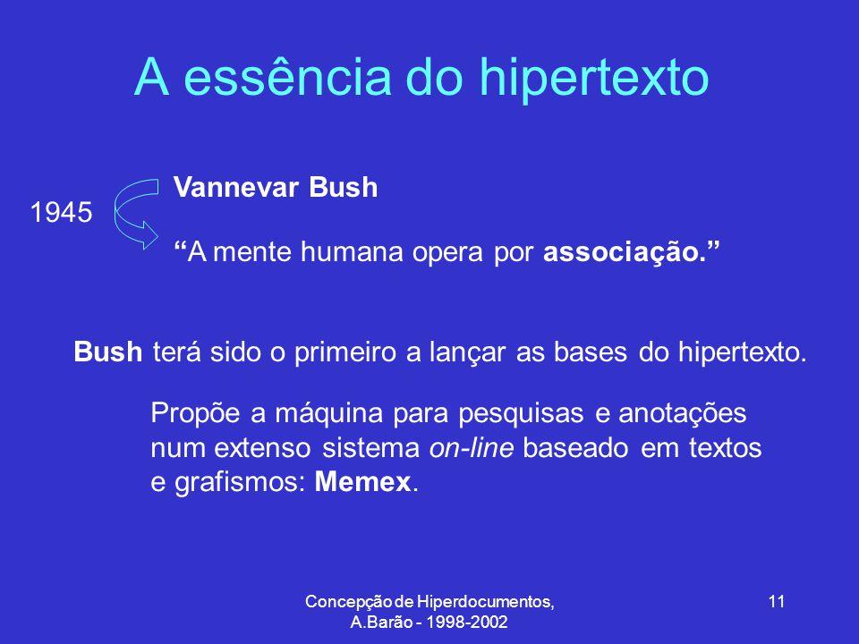 Concepção de Hiperdocumentos, A.Barão - 1998-2002 11 A essência do hipertexto A mente humana opera por associação. Vannevar Bush Bush terá sido o primeiro a lançar as bases do hipertexto.
