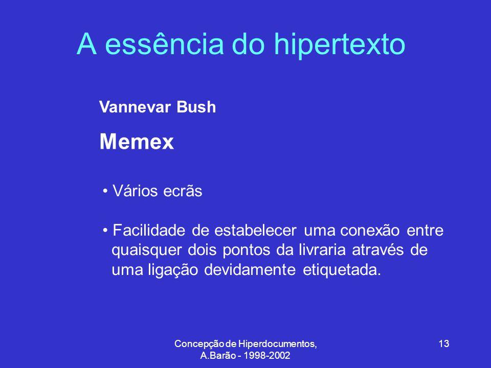 Concepção de Hiperdocumentos, A.Barão - 1998-2002 13 A essência do hipertexto Memex Vannevar Bush Vários ecrãs Facilidade de estabelecer uma conexão entre quaisquer dois pontos da livraria através de uma ligação devidamente etiquetada.