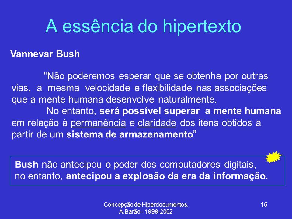 Concepção de Hiperdocumentos, A.Barão - 1998-2002 15 A essência do hipertexto Vannevar Bush Não poderemos esperar que se obtenha por outras vias, a mesma velocidade e flexibilidade nas associações que a mente humana desenvolve naturalmente.
