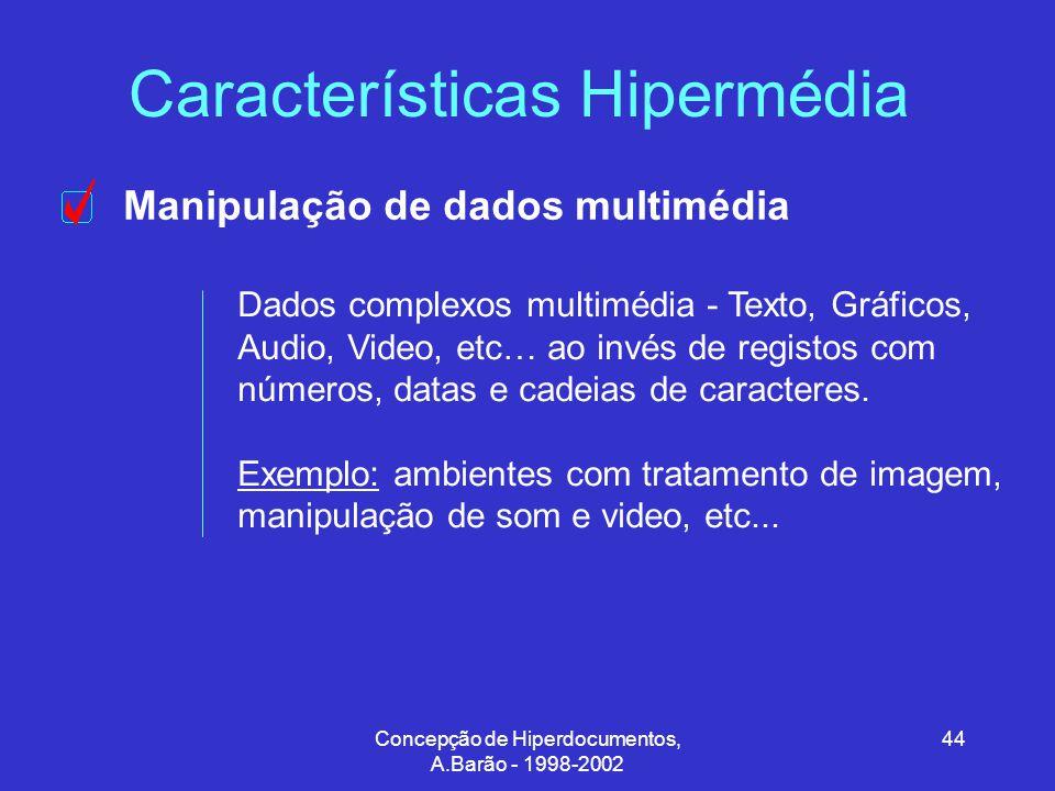 Concepção de Hiperdocumentos, A.Barão - 1998-2002 44 Características Hipermédia Manipulação de dados multimédia Dados complexos multimédia - Texto, Gráficos, Audio, Video, etc… ao invés de registos com números, datas e cadeias de caracteres.