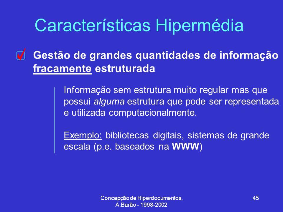 Concepção de Hiperdocumentos, A.Barão - 1998-2002 45 Características Hipermédia Gestão de grandes quantidades de informação fracamente estruturada Informação sem estrutura muito regular mas que possui alguma estrutura que pode ser representada e utilizada computacionalmente.