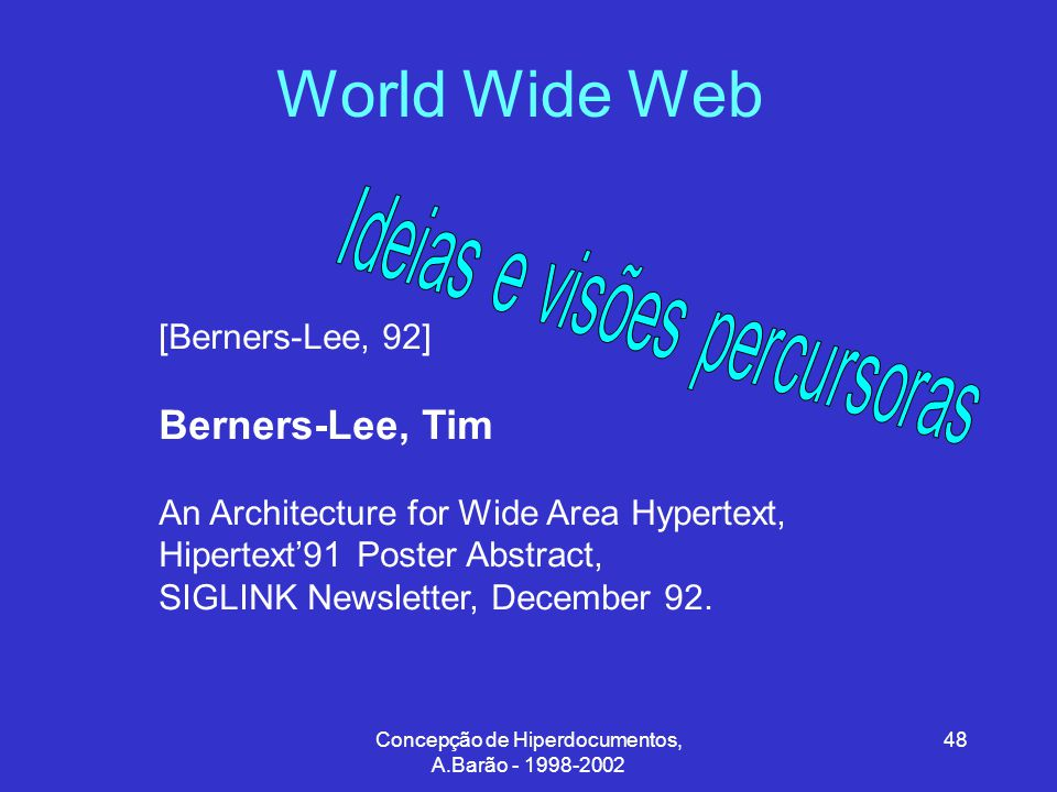 Concepção de Hiperdocumentos, A.Barão - 1998-2002 48 World Wide Web [Berners-Lee, 92] Berners-Lee, Tim An Architecture for Wide Area Hypertext, Hipertext'91 Poster Abstract, SIGLINK Newsletter, December 92.