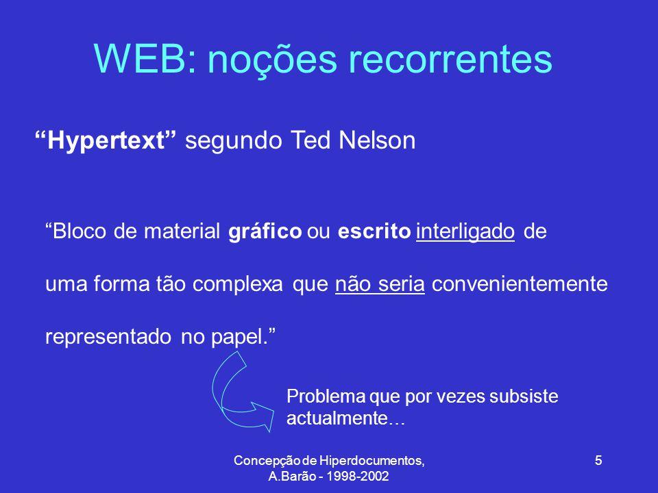 Concepção de Hiperdocumentos, A.Barão - 1998-2002 5 WEB: noções recorrentes Hypertext segundo Ted Nelson Bloco de material gráfico ou escrito interligado de uma forma tão complexa que não seria convenientemente representado no papel. Problema que por vezes subsiste actualmente…
