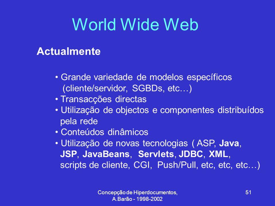 Concepção de Hiperdocumentos, A.Barão - 1998-2002 51 World Wide Web Actualmente Grande variedade de modelos específicos (cliente/servidor, SGBDs, etc…) Transacções directas Utilização de objectos e componentes distribuídos pela rede Conteúdos dinâmicos Utilização de novas tecnologias ( ASP, Java, JSP, JavaBeans, Servlets, JDBC, XML, scripts de cliente, CGI, Push/Pull, etc, etc, etc…)