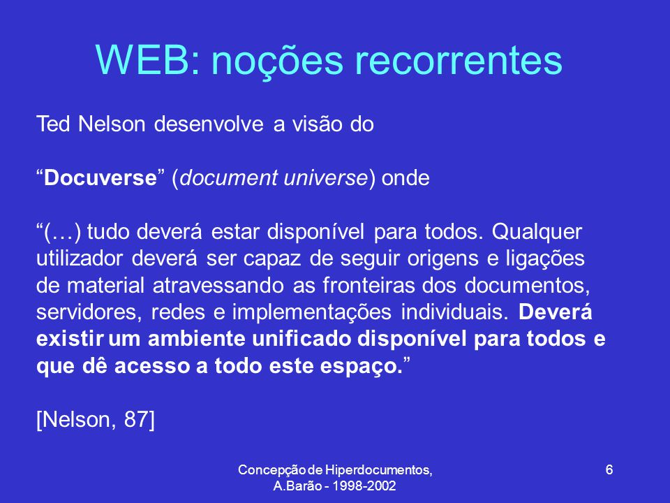 Concepção de Hiperdocumentos, A.Barão - 1998-2002 7 WEB: noções recorrentes Ted Nelson A File Structure for the Complex, The Changing and The Inderteminate, ACM 20th National Conference, 1965 All for One and One for All, Hypertext'87 Proceedings, November 1987
