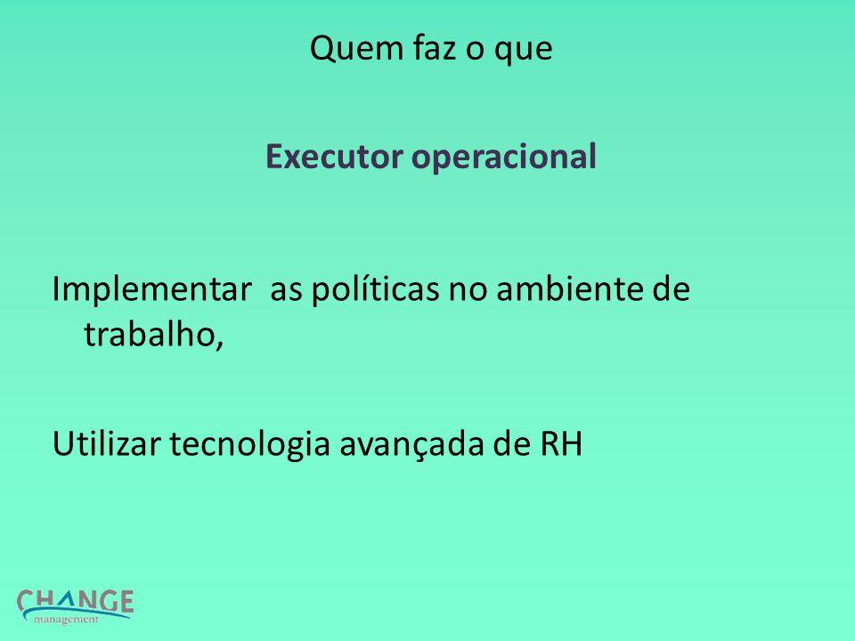 Quem faz o que Executor operacional Implementar as políticas no ambiente de trabalho, Utilizar tecnologia avançada de RH