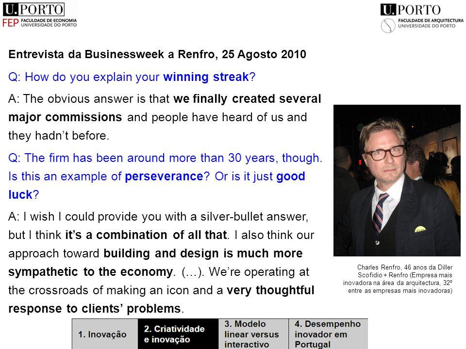 Entrevista da Businessweek a Renfro, 25 Agosto 2010 Charles Renfro, 46 anos da Diller Scofidio + Renfro (Empresa mais inovadora na área da arquitectura, 32º entre as empresas mais inovadoras) Q: How do you explain your winning streak.