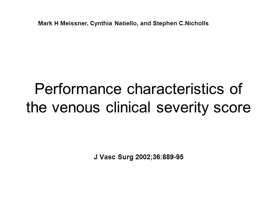 J Vasc Surg 2002;36:889-95 Performance characteristics of the venous clinical severity score Mark H Meissner, Cynthia Natiello, and Stephen C.Nicholls