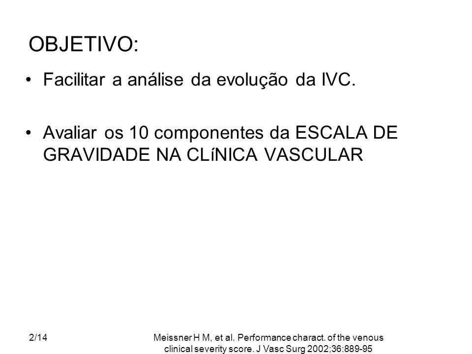 Meissner H M, et al. Performance charact. of the venous clinical severity score. J Vasc Surg 2002;36:889-95 2/14 OBJETIVO: Facilitar a análise da evol