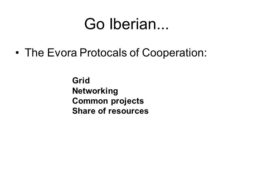 Go Iberian... The Evora Protocals of Cooperation: Grid Networking Common projects Share of resources