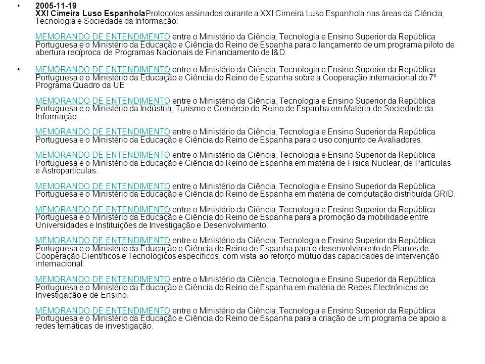 2005-11-19 XXI Cimeira Luso EspanholaProtocolos assinados durante a XXI Cimeira Luso Espanhola nas áreas da Ciência, Tecnologia e Sociedade da Informação: MEMORANDO DE ENTENDIMENTO entre o Ministério da Ciência, Tecnologia e Ensino Superior da República Portuguesa e o Ministério da Educação e Ciência do Reino de Espanha para o lançamento de um programa piloto de abertura recíproca de Programas Nacionais de Financiamento de I&D.
