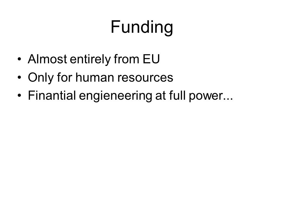 Funding Almost entirely from EU Only for human resources Finantial engieneering at full power...