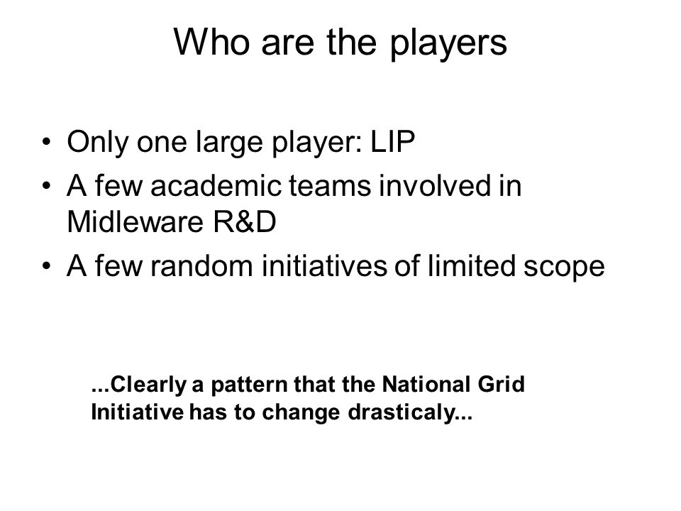 Who are the players Only one large player: LIP A few academic teams involved in Midleware R&D A few random initiatives of limited scope...Clearly a pattern that the National Grid Initiative has to change drasticaly...
