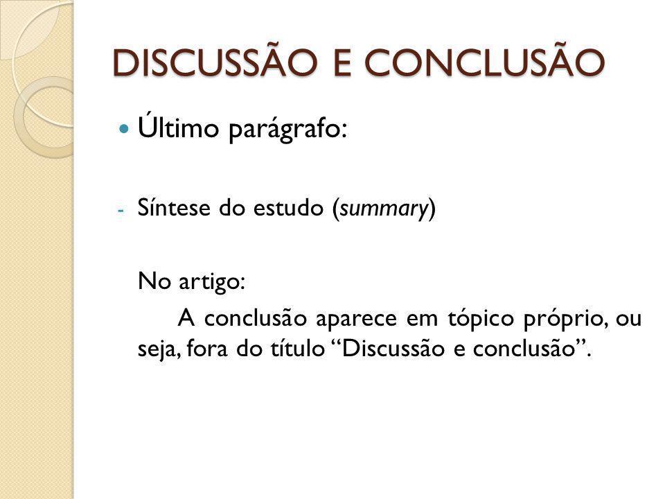 DISCUSSÃO E CONCLUSÃO Último parágrafo: - Síntese do estudo (summary) No artigo: A conclusão aparece em tópico próprio, ou seja, fora do título Discussão e conclusão .
