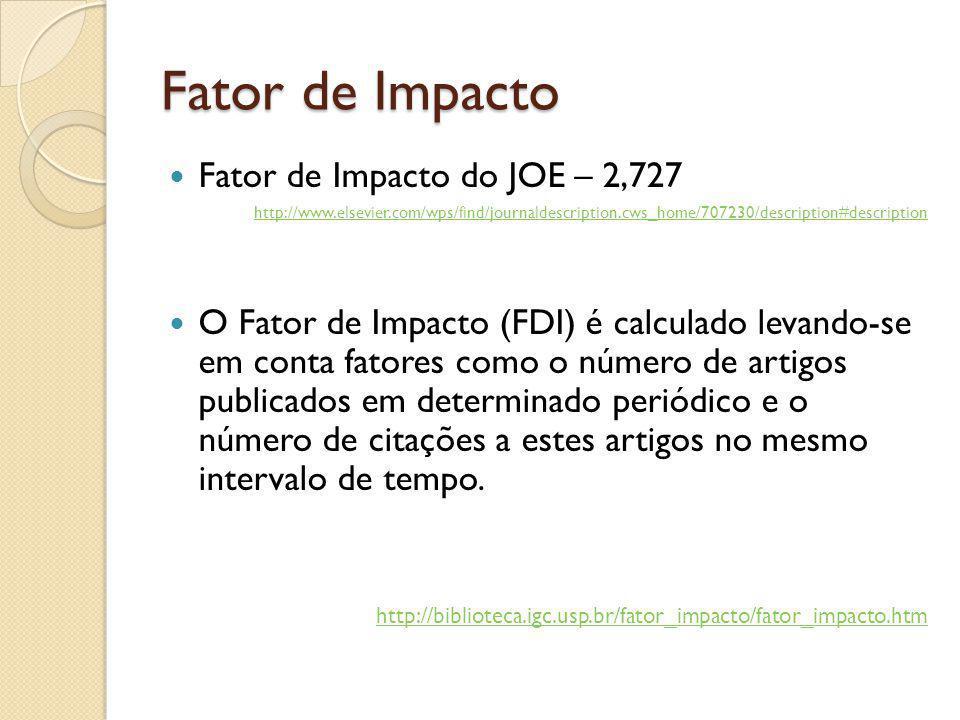 Fator de Impacto Fator de Impacto do JOE – 2,727 http://www.elsevier.com/wps/find/journaldescription.cws_home/707230/description#description O Fator de Impacto (FDI) é calculado levando-se em conta fatores como o número de artigos publicados em determinado periódico e o número de citações a estes artigos no mesmo intervalo de tempo.