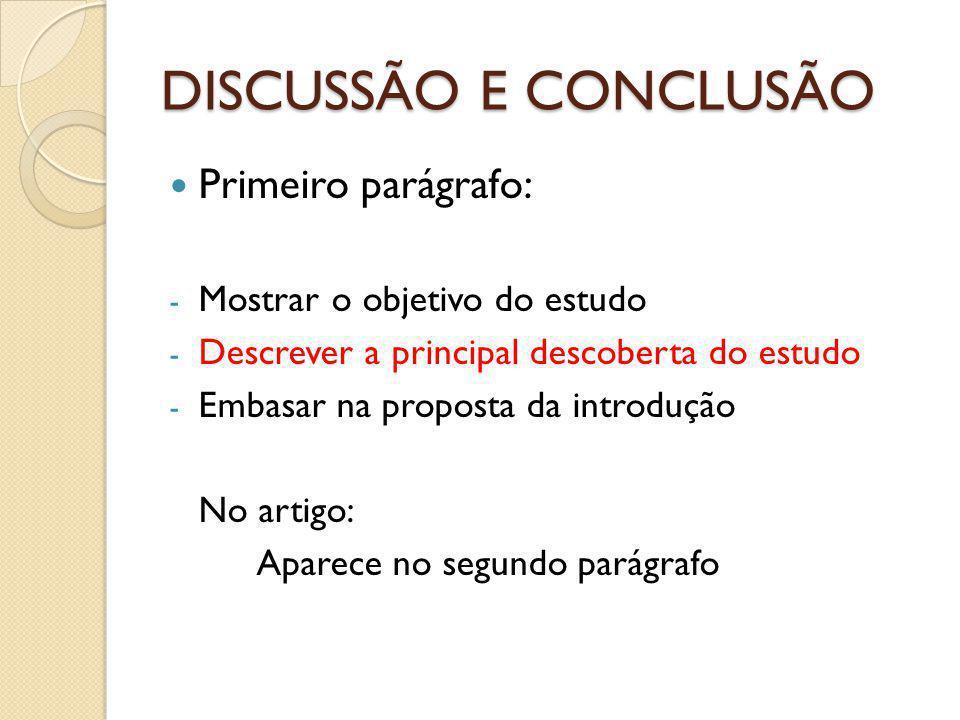 DISCUSSÃO E CONCLUSÃO Primeiro parágrafo: - Mostrar o objetivo do estudo - Descrever a principal descoberta do estudo - Embasar na proposta da introdução No artigo: Aparece no segundo parágrafo