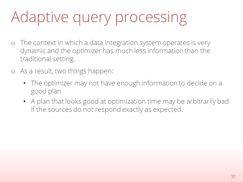 Adaptive query processing o The context in which a data integration system operates is very dynamic and the optimizer has much less information than the traditional setting.