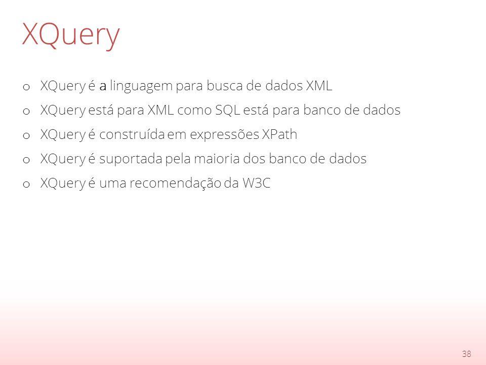 XQuery o XQuery é a linguagem para busca de dados XML o XQuery está para XML como SQL está para banco de dados o XQuery é construída em expressões XPath o XQuery é suportada pela maioria dos banco de dados o XQuery é uma recomendação da W3C 38