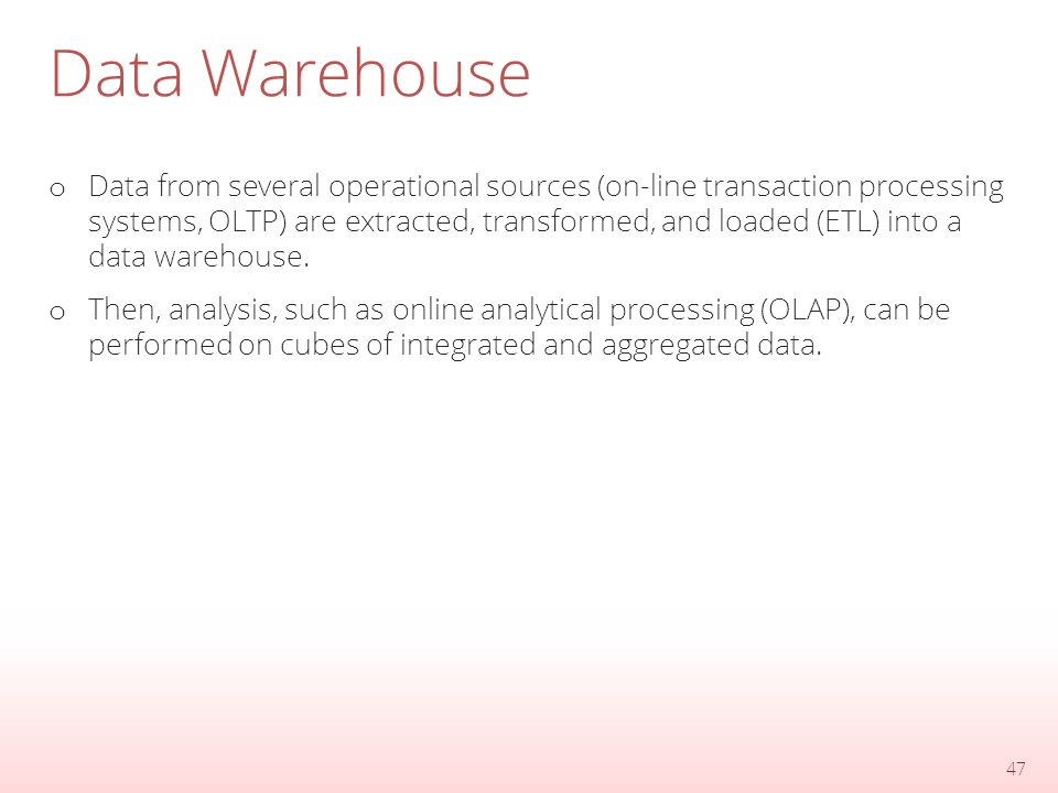 Data Warehouse o Data from several operational sources (on-line transaction processing systems, OLTP) are extracted, transformed, and loaded (ETL) into a data warehouse.