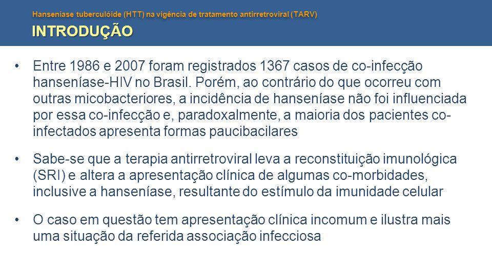 Hanseníase tuberculóide (HTT) na vigência de tratamento antirretroviral (TARV) INTRODUÇÃO Entre 1986 e 2007 foram registrados 1367 casos de co-infecçã