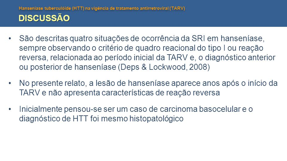 Hanseníase tuberculóide (HTT) na vigência de tratamento antirretroviral (TARV) DISCUSSÃO São descritas quatro situações de ocorrência da SRI em hansen