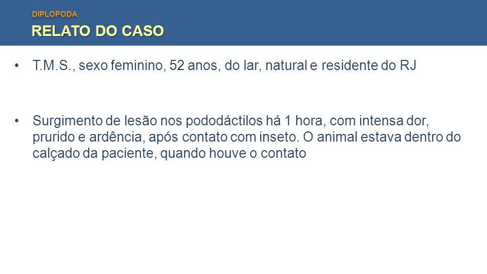 DIPLOPODA RELATO DO CASO T.M.S., sexo feminino, 52 anos, do lar, natural e residente do RJ Surgimento de lesão nos pododáctilos há 1 hora, com intensa