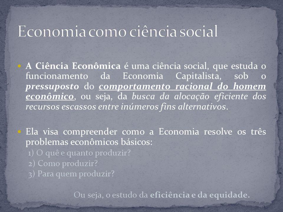 A Ciência Econômica é uma ciência social, que estuda o funcionamento da Economia Capitalista, sob o pressuposto do comportamento racional do homem eco