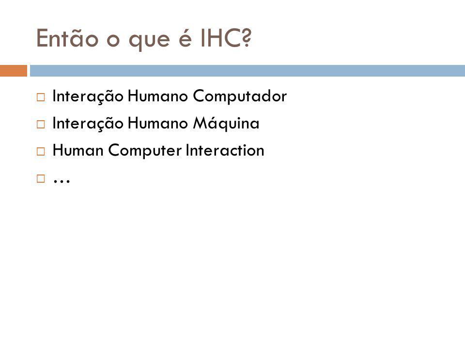 Então o que é IHC?  Interação Humano Computador  Interação Humano Máquina  Human Computer Interaction  …
