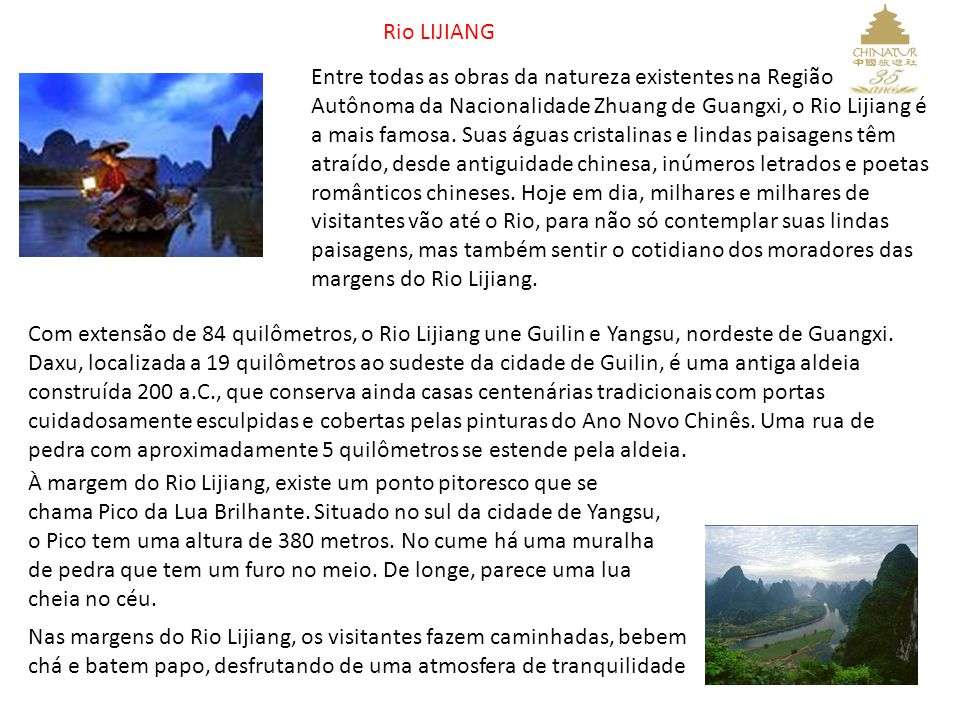 Rio LIJIANG Entre todas as obras da natureza existentes na Região Autônoma da Nacionalidade Zhuang de Guangxi, o Rio Lijiang é a mais famosa. Suas águ